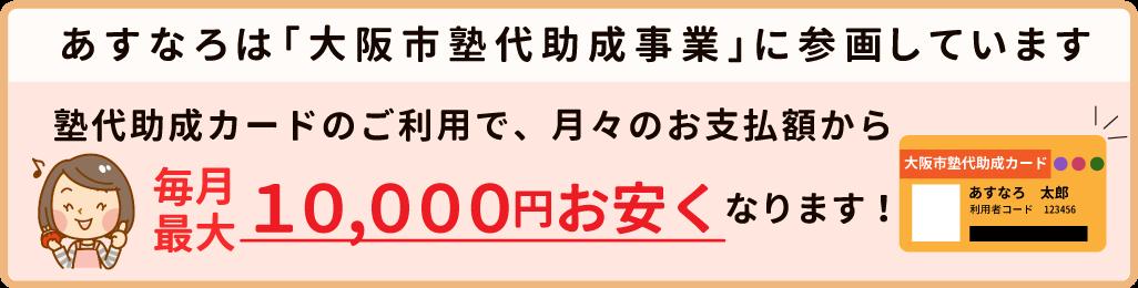 あすなろは「大阪市塾代助成事業」に参画しています 塾代助成カードのご利用で、月々のお支払額から 毎月 最大10,000円お安くなります!