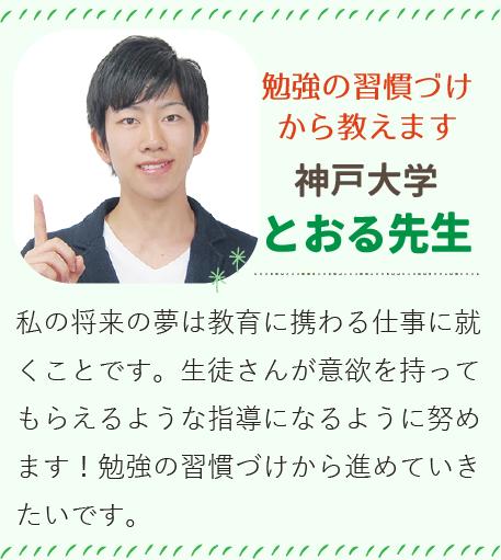 勉強の習慣づけから教えます 神戸大学 とおる先生 私の将来の夢は教育に携わる仕事に就くことです。生徒さんが意欲を持ってもらえるような指導になるように努めます!勉強の習慣づけから進めていきたいです。