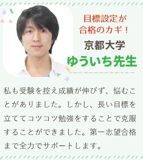 目標設定が合格のカギ! 京都大学 ゆういち先生 私も受験生を迎えて成績が伸びず、悩むことがありました。しかし、長い目標を立ててコツコツ勉強をすることで克服することができました。第一志望合格まで全力でサポートします。