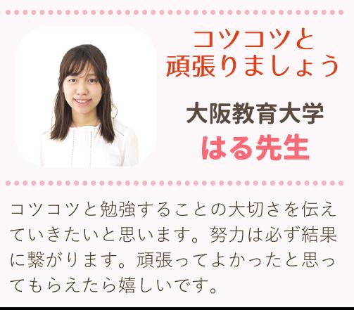 大阪大学 、はる先生、「コツコツと頑張りましょう」コツコツと勉強することの大切さを伝えていきたいと思います。