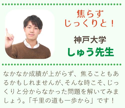 神戸大学 、しゅう先生、「焦らずじっくりと進めていきましょう」成績が上がらず、焦ることもあるかもしれませんがそんな時こそじっくりと問題を解いてみましょう。