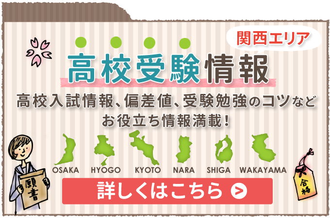 関西エリアの高校受験情報 高校入試情報、偏差値、受験勉強のコツなどお役立ち情報について詳しくこちら
