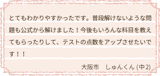 とてもわかりやすかったです。普段解けないような問題も公式から解けました!今後もいろんな科目を教えてもらったりして、テストの点数をアップさせたいです!!大阪市 しゅんくん(中2)