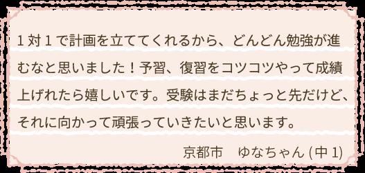 1対1で計画を立ててくれるから、どんどん勉強が進むなと思いました!予習、復習をコツコツやって成績上げれたら嬉しいです。受験はまだちょっと先だけど、それに向かって頑張っていきたいと思います。大阪市 ことちゃん(中1)